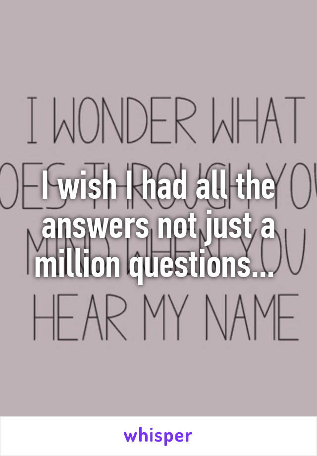 I wish I had all the answers not just a million questions...