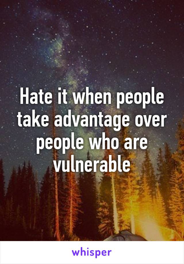 Hate it when people take advantage over people who are vulnerable