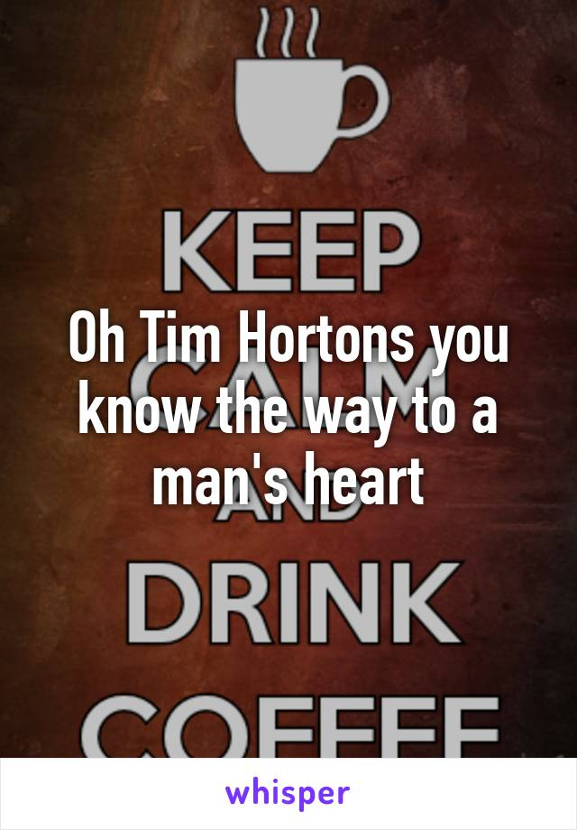 Oh Tim Hortons you know the way to a man's heart