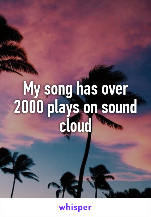 My song has over 2000 plays on sound cloud
