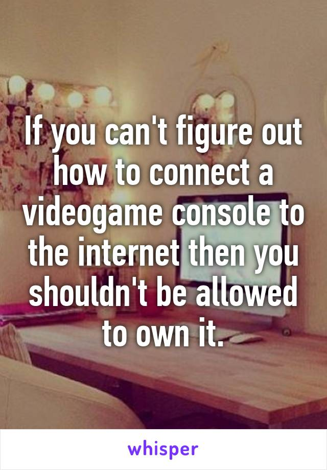 If you can't figure out how to connect a videogame console to the internet then you shouldn't be allowed to own it.