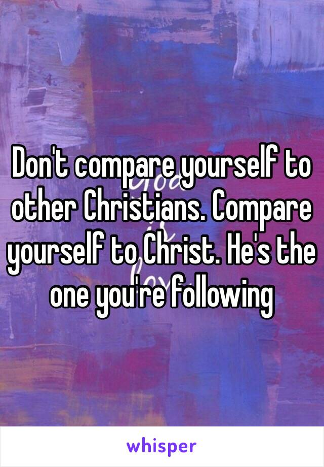 Don't compare yourself to other Christians. Compare yourself to Christ. He's the one you're following