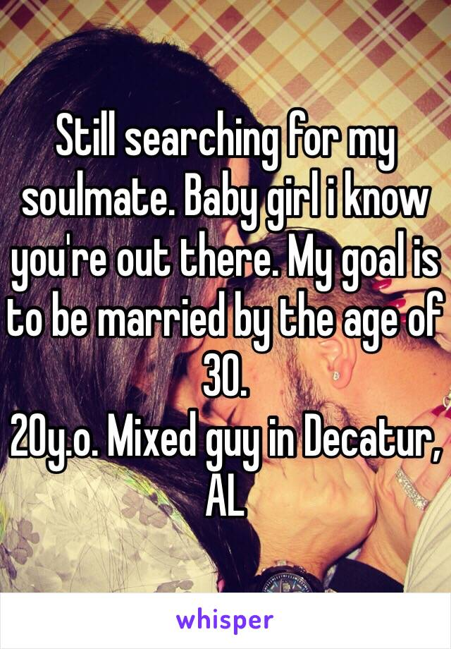 Still searching for my soulmate. Baby girl i know you're out there. My goal is to be married by the age of 30.  20y.o. Mixed guy in Decatur, AL