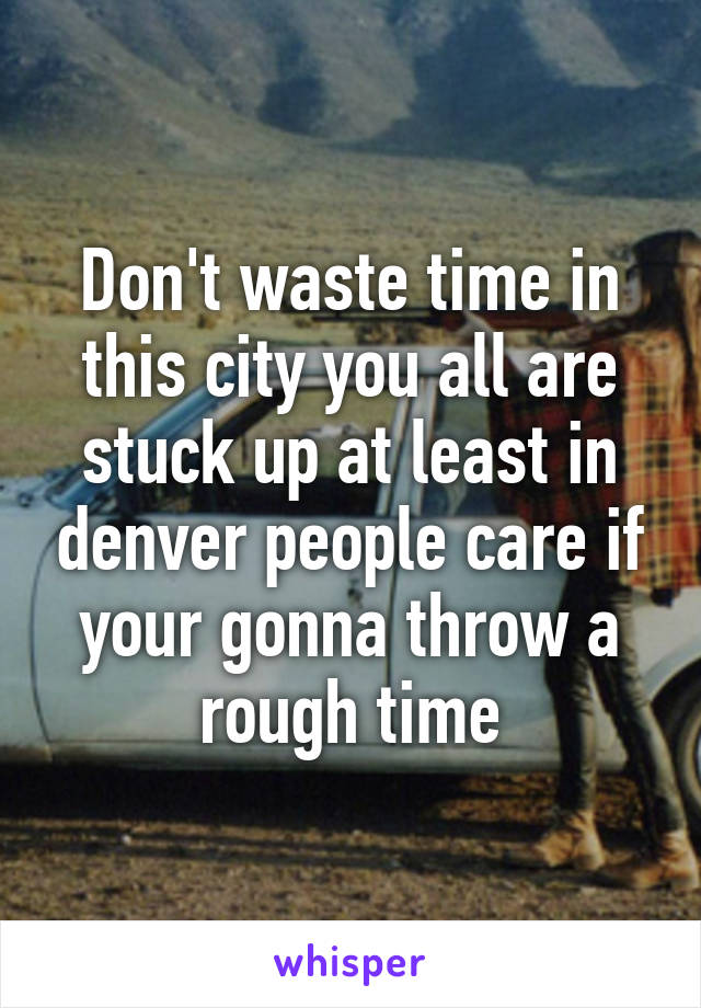 Don't waste time in this city you all are stuck up at least in denver people care if your gonna throw a rough time