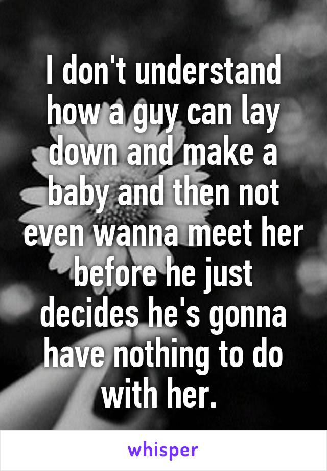 I don't understand how a guy can lay down and make a baby and then not even wanna meet her before he just decides he's gonna have nothing to do with her.