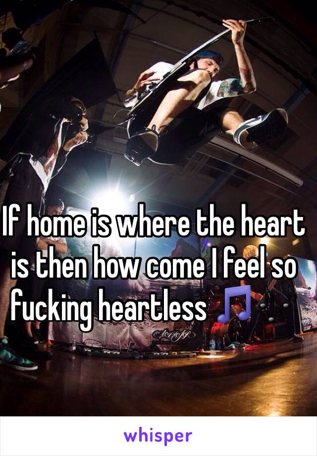 If home is where the heart is then how come I feel so fucking heartless 🎵🎶
