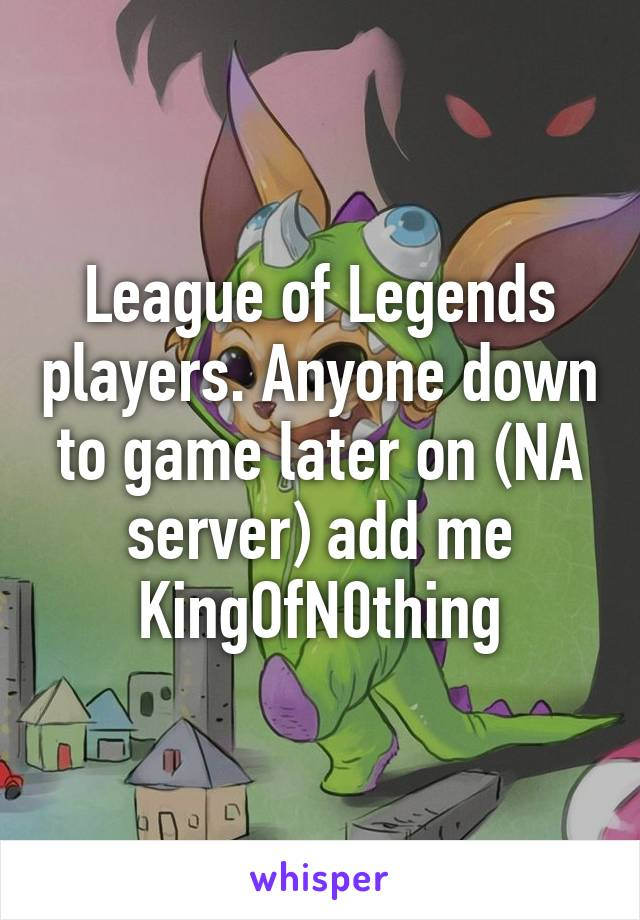 League of Legends players. Anyone down to game later on (NA server) add me KingOfN0thing