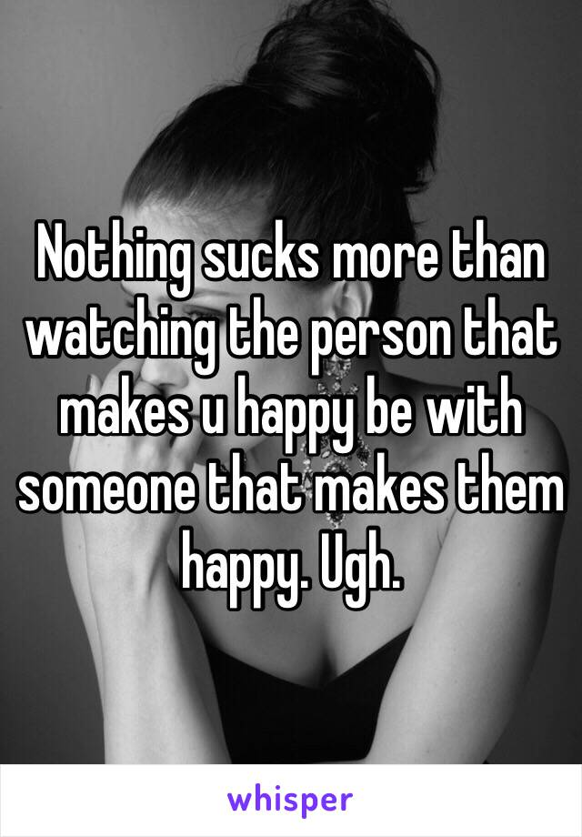 Nothing sucks more than watching the person that makes u happy be with someone that makes them happy. Ugh.