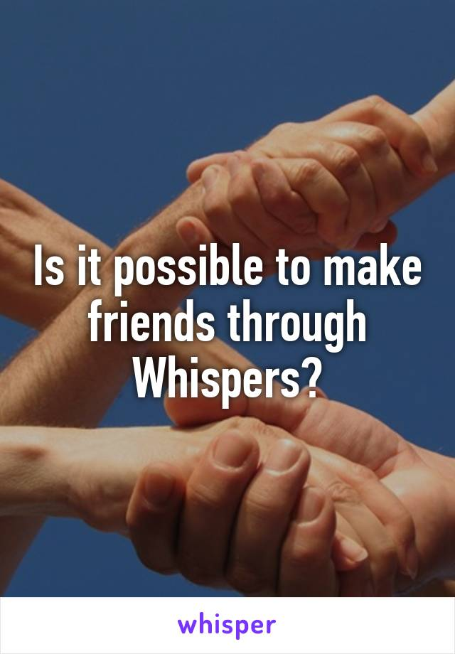 Is it possible to make friends through Whispers?