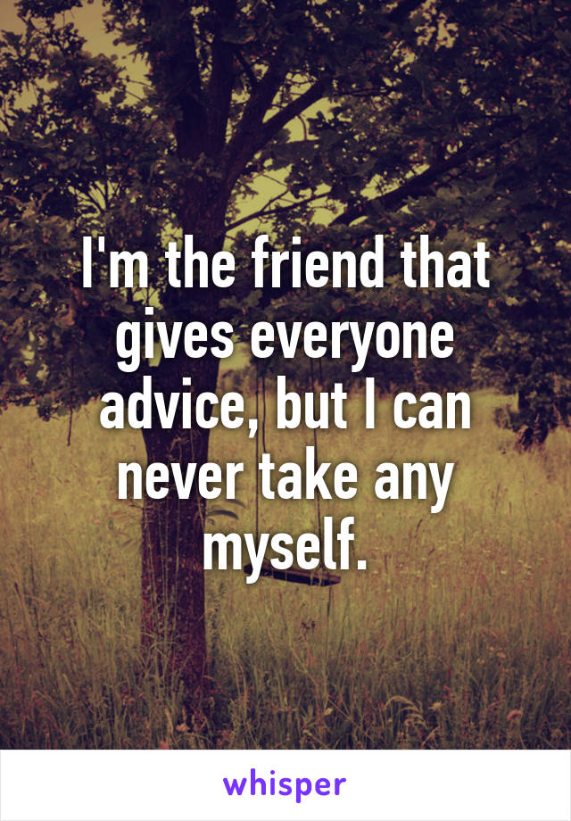I'm the friend that gives everyone advice, but I can never take any myself.