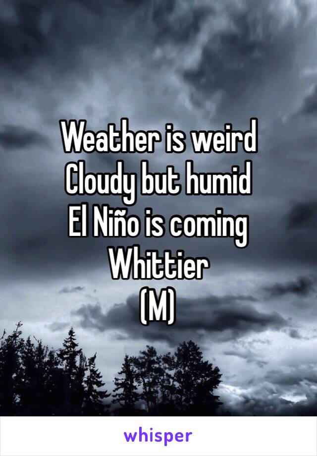 Weather is weird Cloudy but humid El Niño is coming Whittier (M)