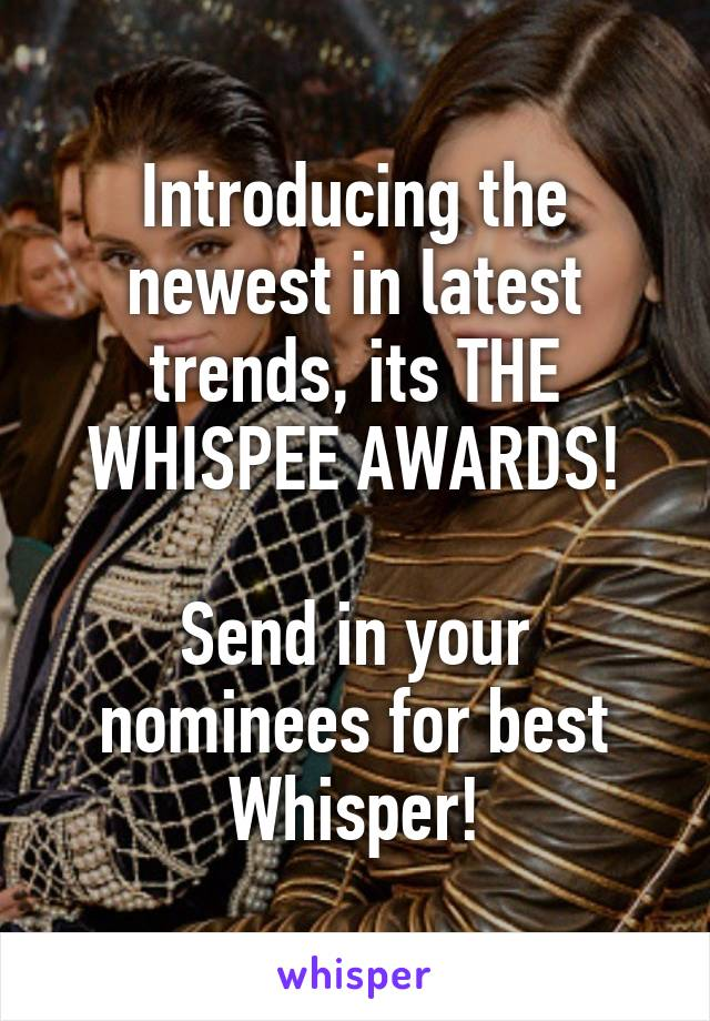Introducing the newest in latest trends, its THE WHISPEE AWARDS!  Send in your nominees for best Whisper!