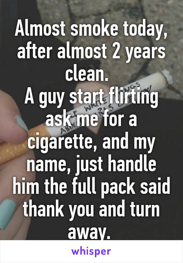 Almost smoke today, after almost 2 years clean.   A guy start flirting ask me for a cigarette, and my name, just handle him the full pack said thank you and turn away.