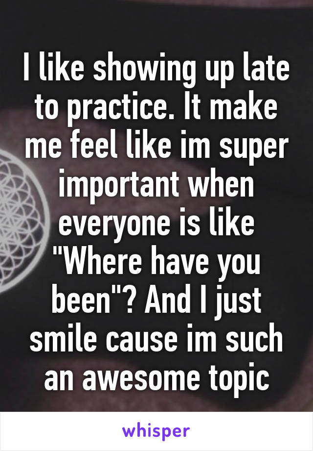 """I like showing up late to practice. It make me feel like im super important when everyone is like """"Where have you been""""? And I just smile cause im such an awesome topic"""