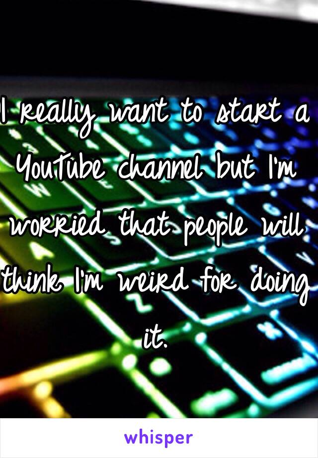I really want to start a YouTube channel but I'm worried that people will think I'm weird for doing it.