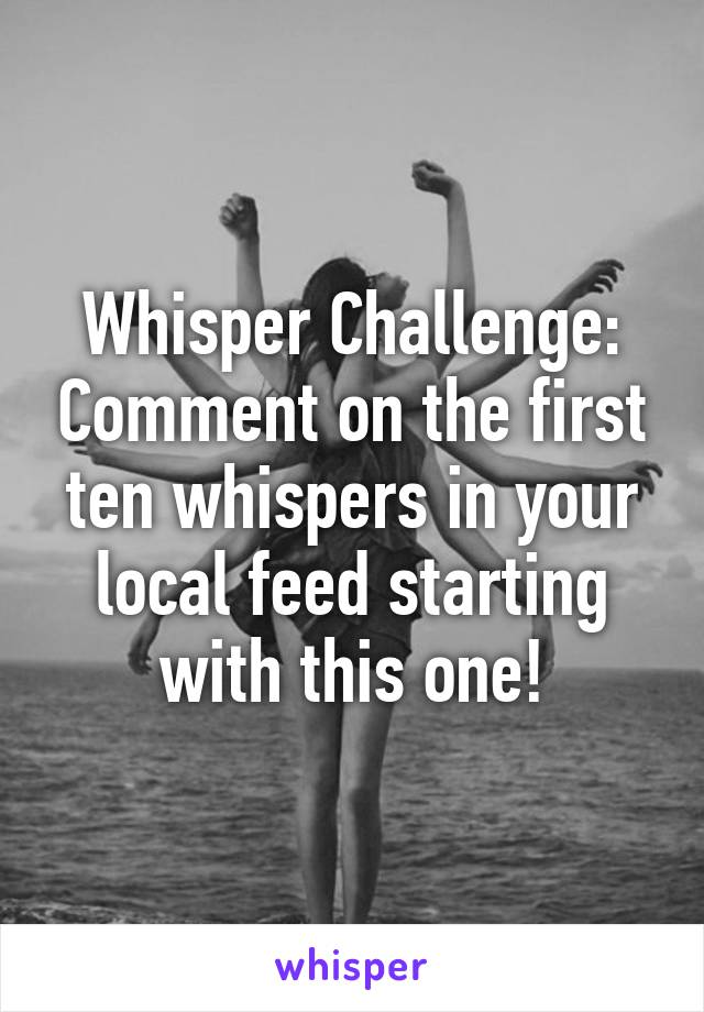 Whisper Challenge: Comment on the first ten whispers in your local feed starting with this one!