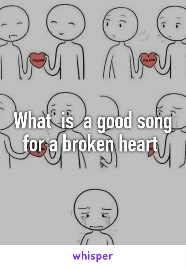 What  is  a good song for a broken heart