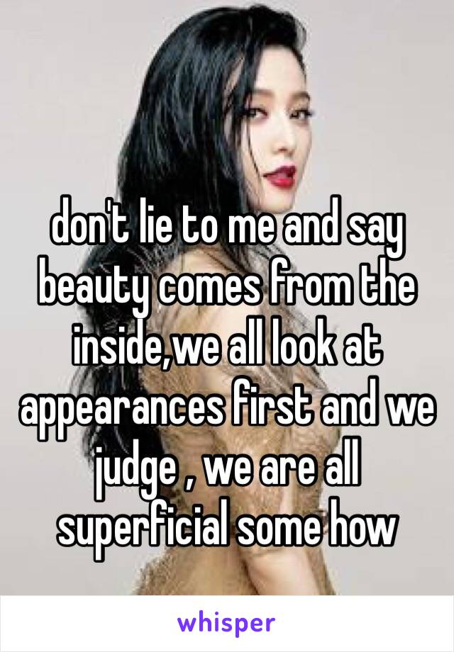 don't lie to me and say beauty comes from the inside,we all look at appearances first and we judge , we are all superficial some how