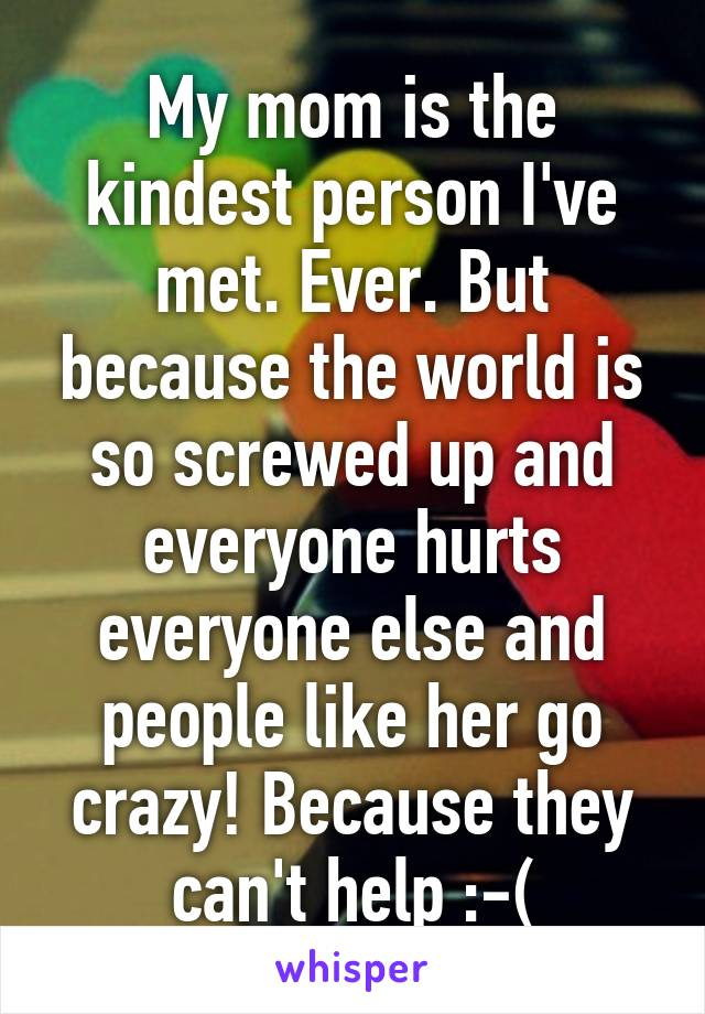 My mom is the kindest person I've met. Ever. But because the world is so screwed up and everyone hurts everyone else and people like her go crazy! Because they can't help :-(