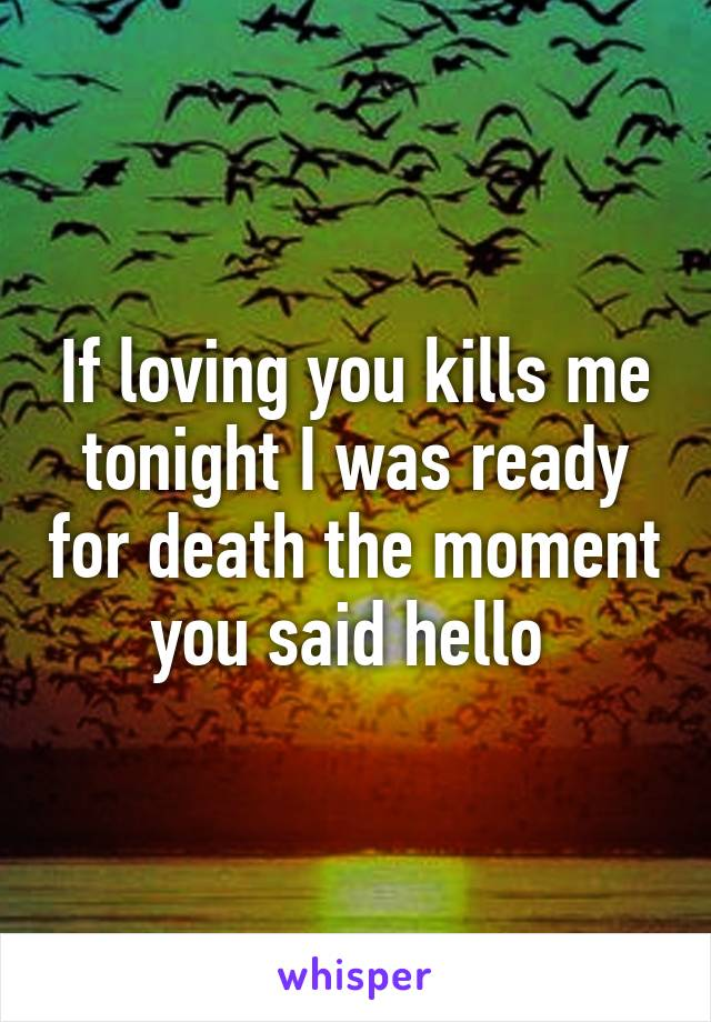 If loving you kills me tonight I was ready for death the moment you said hello