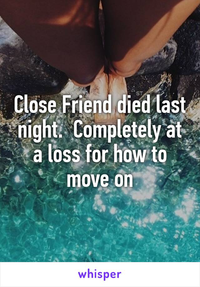Close Friend died last night.  Completely at a loss for how to move on