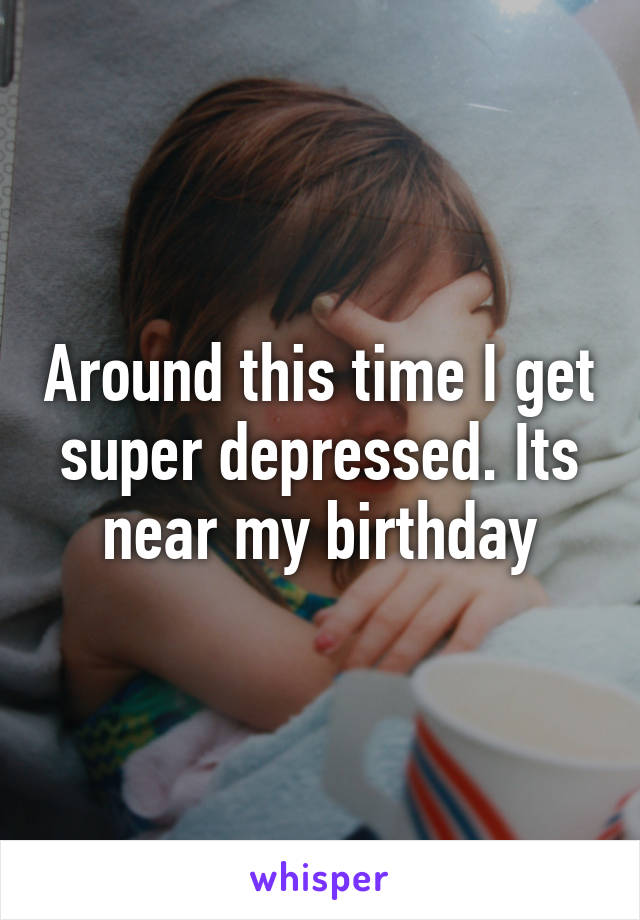 Around this time I get super depressed. Its near my birthday