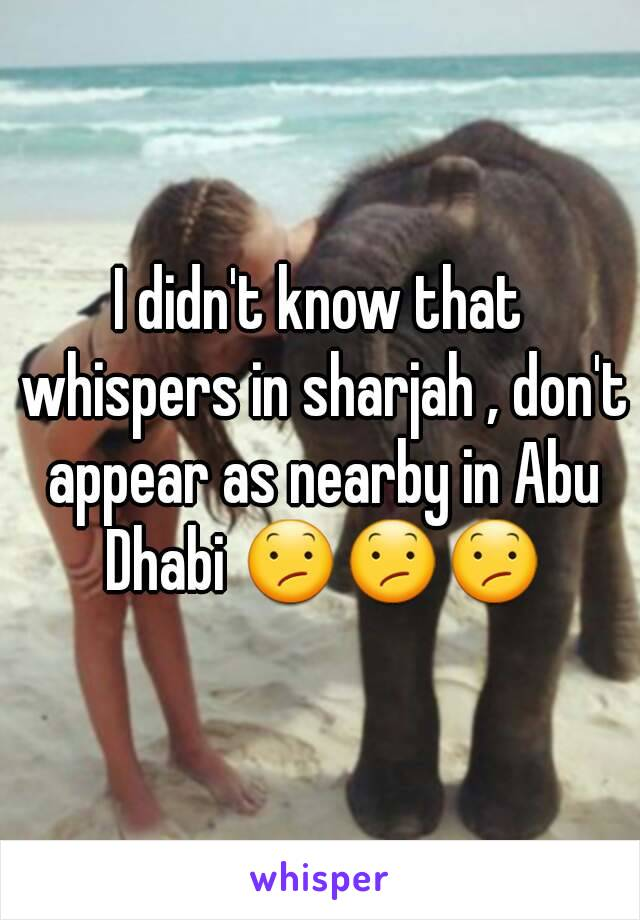 I didn't know that whispers in sharjah , don't appear as nearby in Abu Dhabi 😕😕😕
