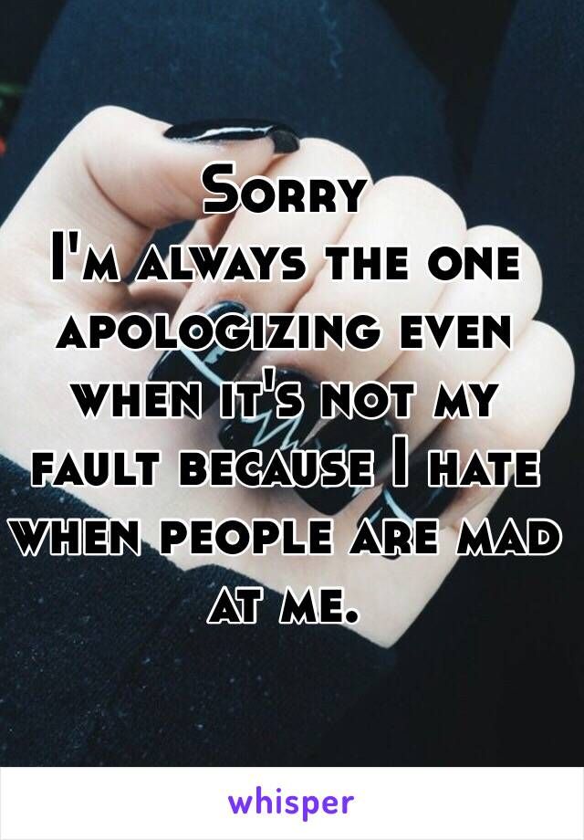 Sorry I'm always the one apologizing even when it's not my fault because I hate when people are mad at me.