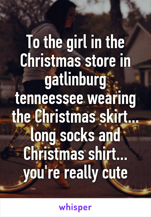To the girl in the Christmas store in gatlinburg tenneessee wearing the Christmas skirt... long socks and Christmas shirt... you're really cute