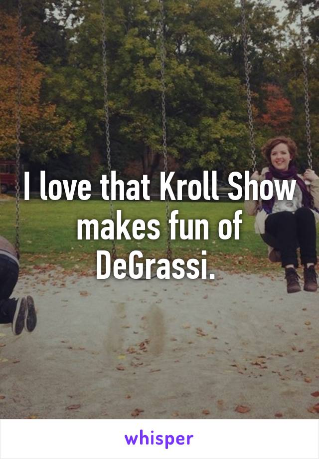 I love that Kroll Show makes fun of DeGrassi.