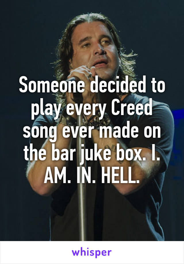 Someone decided to play every Creed song ever made on the bar juke box. I. AM. IN. HELL.