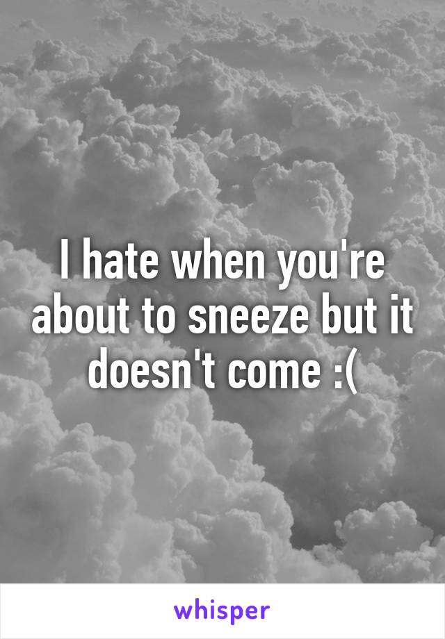 I hate when you're about to sneeze but it doesn't come :(