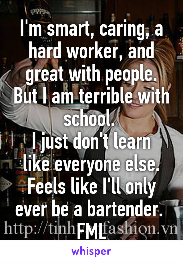 I'm smart, caring, a hard worker, and great with people. But I am terrible with school.  I just don't learn like everyone else. Feels like I'll only ever be a bartender.  FML