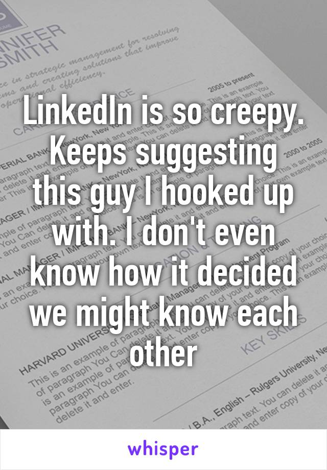 LinkedIn is so creepy. Keeps suggesting this guy I hooked up with. I don't even know how it decided we might know each other