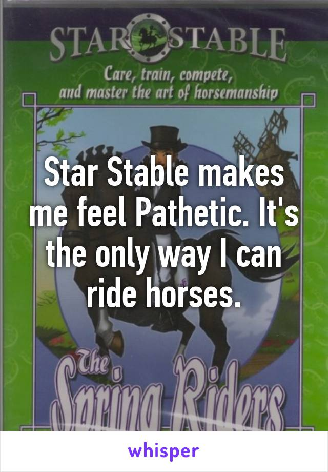 Star Stable makes me feel Pathetic. It's the only way I can ride horses.