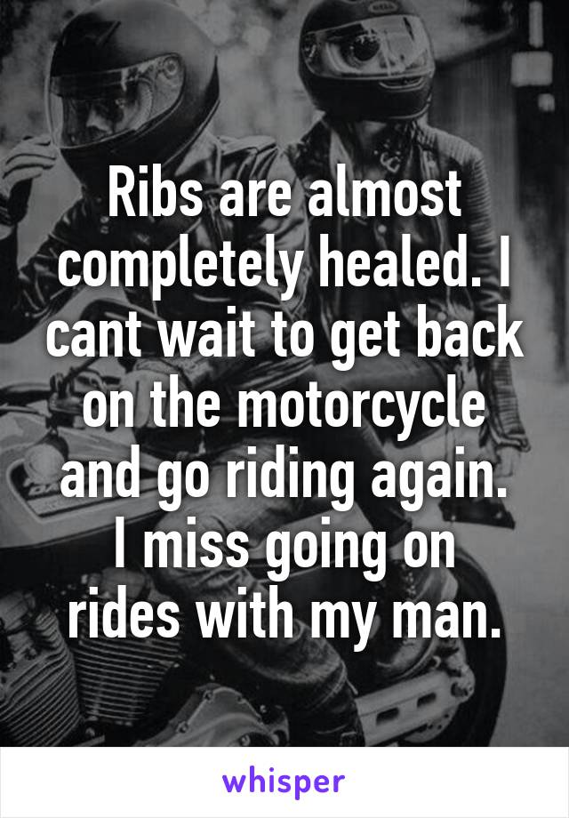 Ribs are almost completely healed. I cant wait to get back on the motorcycle and go riding again. I miss going on rides with my man.
