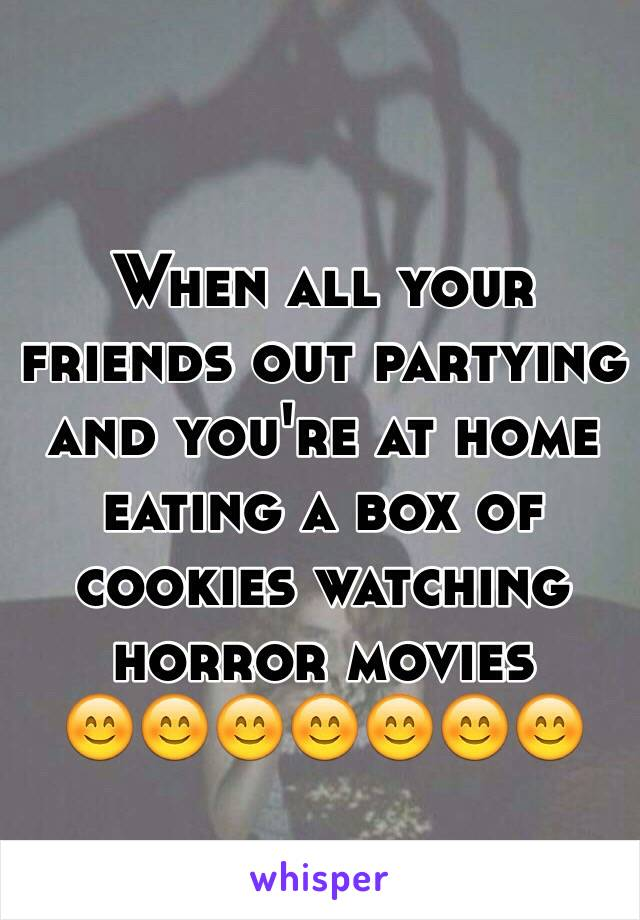 When all your friends out partying and you're at home eating a box of cookies watching horror movies  😊😊😊😊😊😊😊