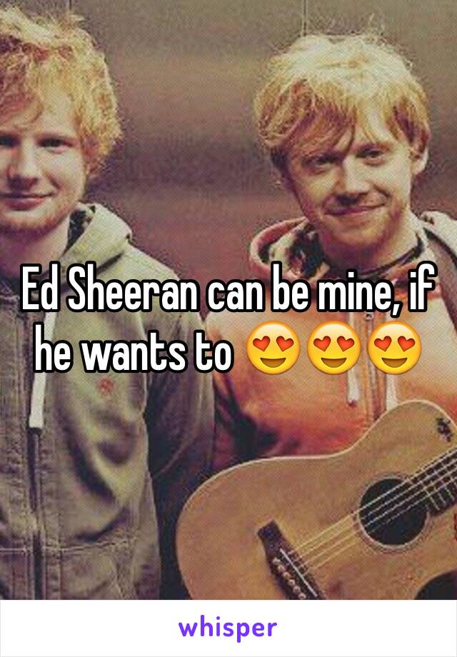 Ed Sheeran can be mine, if he wants to 😍😍😍