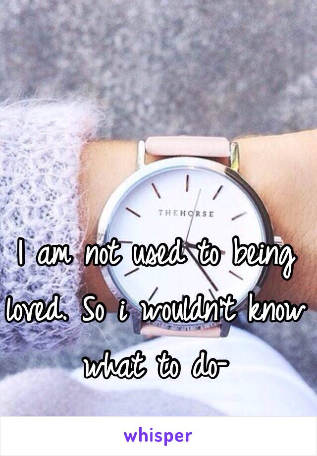 I am not used to being loved. So i wouldn't know what to do-
