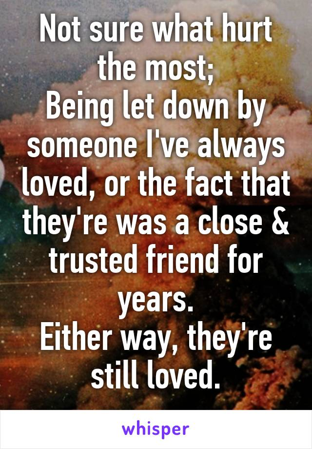 Not sure what hurt the most; Being let down by someone I've always loved, or the fact that they're was a close & trusted friend for years. Either way, they're still loved.