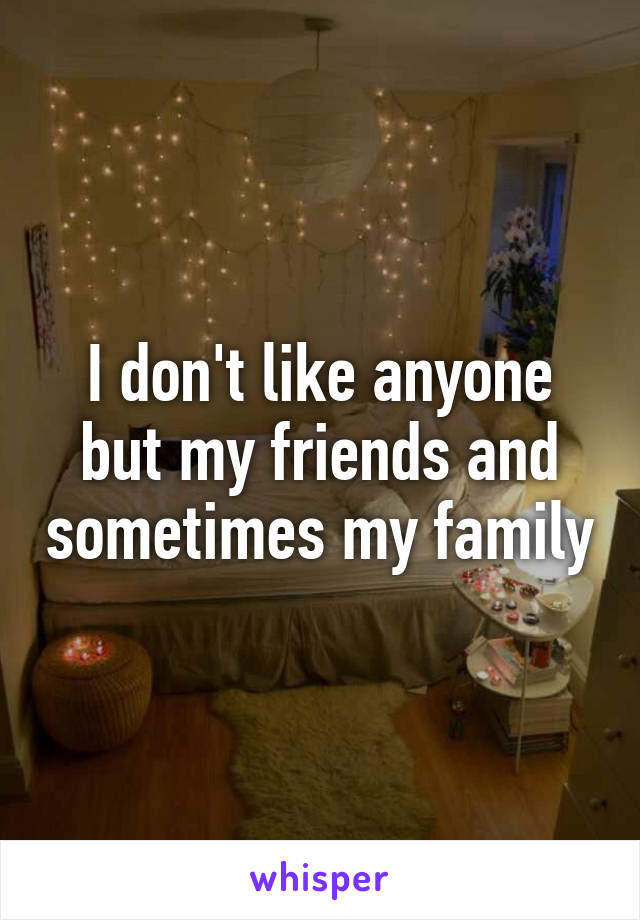 I don't like anyone but my friends and sometimes my family