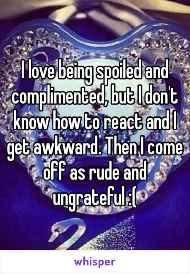 I love being spoiled and complimented, but I don't know how to react and I get awkward. Then I come off as rude and ungrateful :(
