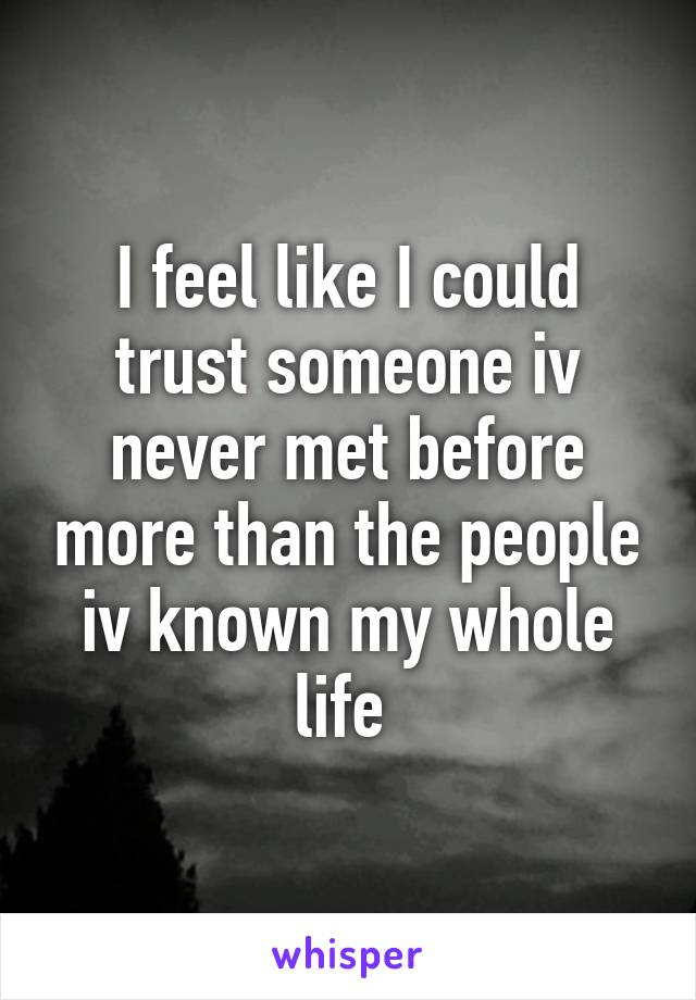 I feel like I could trust someone iv never met before more than the people iv known my whole life
