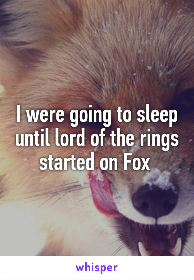I were going to sleep until lord of the rings started on Fox
