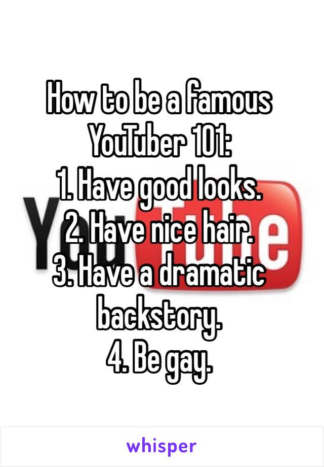 How to be a famous YouTuber 101:  1. Have good looks.  2. Have nice hair. 3. Have a dramatic backstory.  4. Be gay.