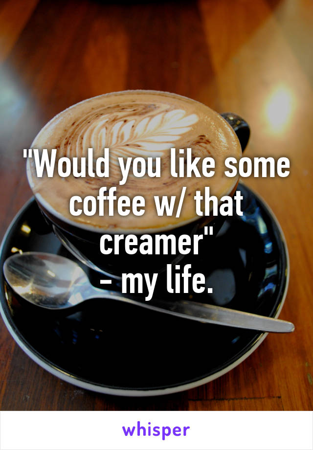 """""""Would you like some coffee w/ that creamer"""" - my life."""
