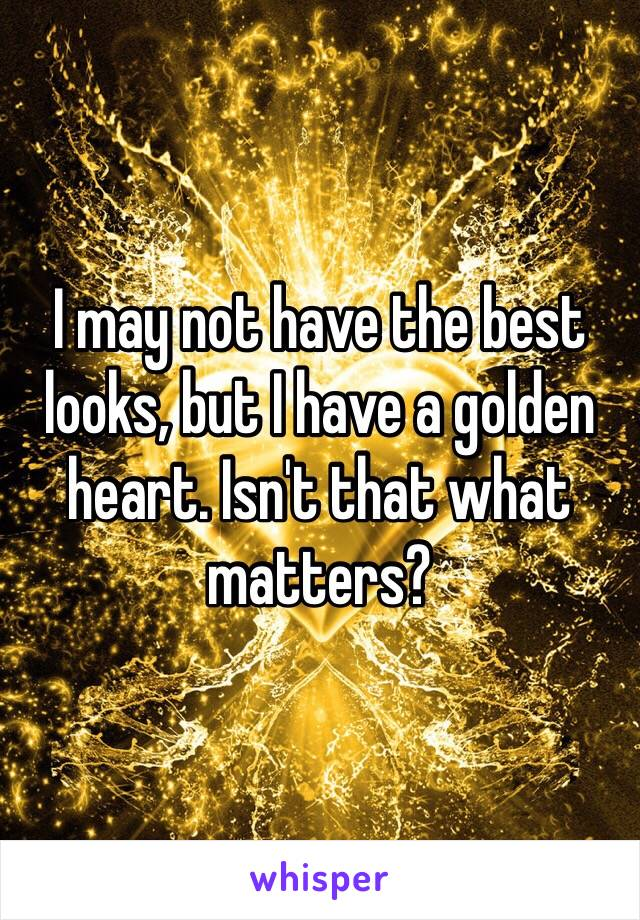 I may not have the best looks, but I have a golden heart. Isn't that what matters?