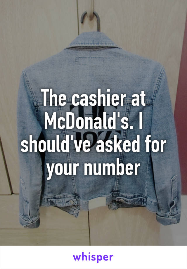The cashier at McDonald's. I should've asked for your number