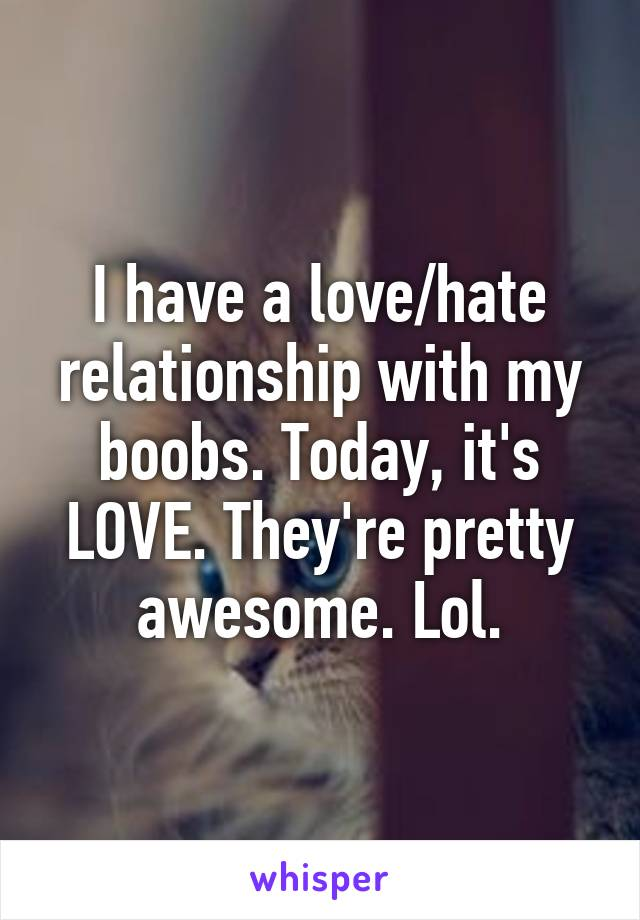 I have a love/hate relationship with my boobs. Today, it's LOVE. They're pretty awesome. Lol.