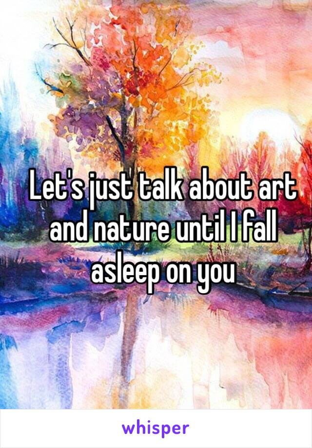 Let's just talk about art and nature until I fall asleep on you